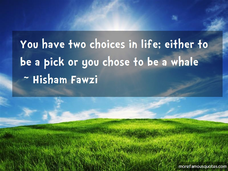 Hisham Fawzi Quotes: You Have Two Choices In Life Either To