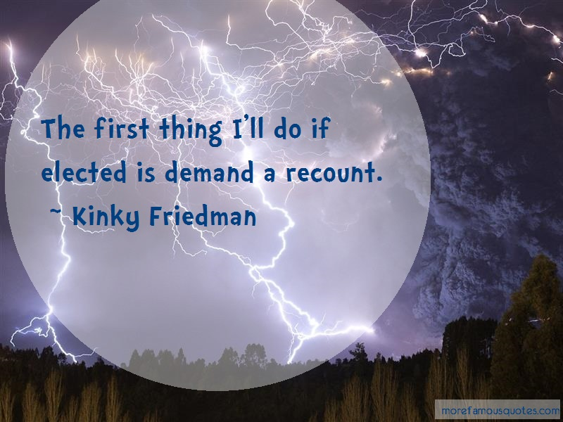 Kinky Friedman Quotes: The first thing ill do if elected is