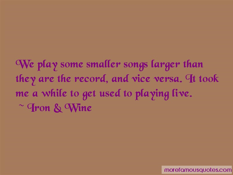 Iron & Wine Quotes: We Play Some Smaller Songs Larger Than