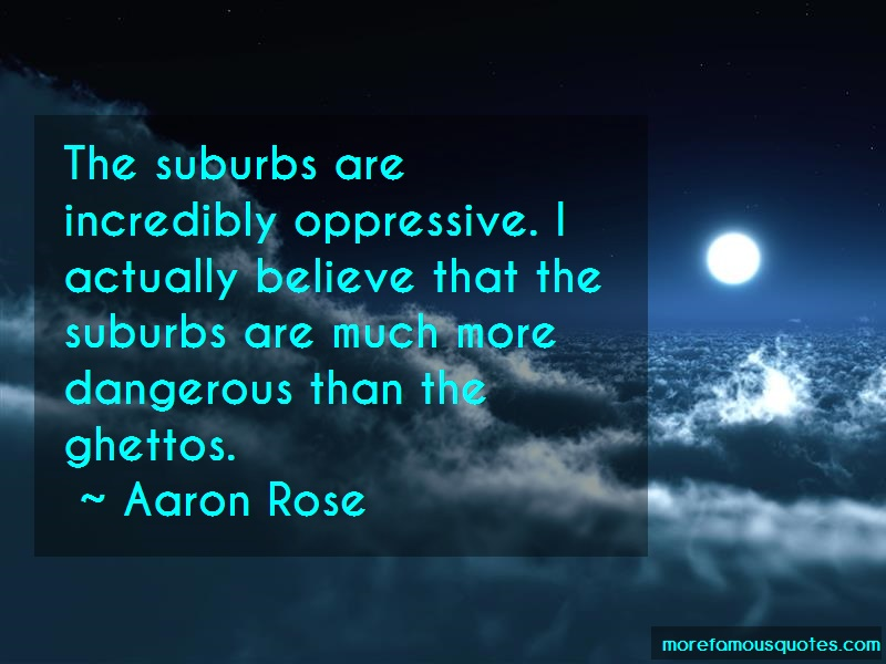 Aaron Rose Quotes: The Suburbs Are Incredibly Oppressive I