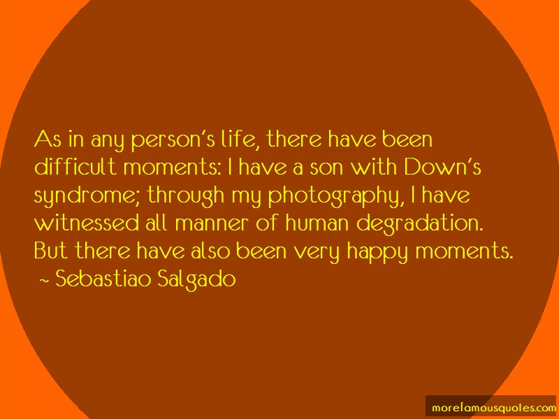 Sebastiao Salgado Quotes: As in any persons life there have been