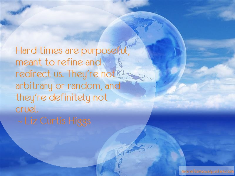 Liz Curtis Higgs Quotes: Hard times are purposeful meant to