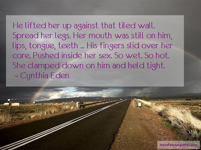 Cynthia Eden Quotes: He lifted her up against that tiled wall