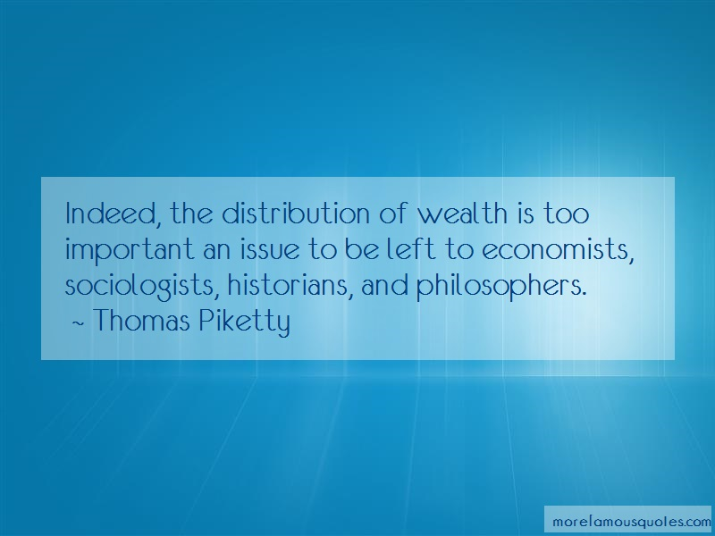 Thomas Piketty Quotes: Indeed the distribution of wealth is too