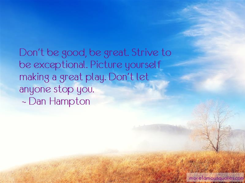 Dan Hampton Quotes: Dont Be Good Be Great Strive To Be