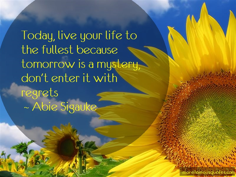Abie Sigauke Quotes: Today live your life to the fullest