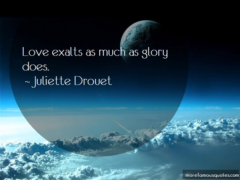 Juliette Drouet Quotes: Love Exalts As Much As Glory Does