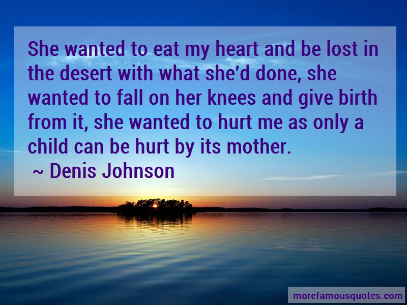 Denis Johnson Quotes: She Wanted To Eat My Heart And Be Lost