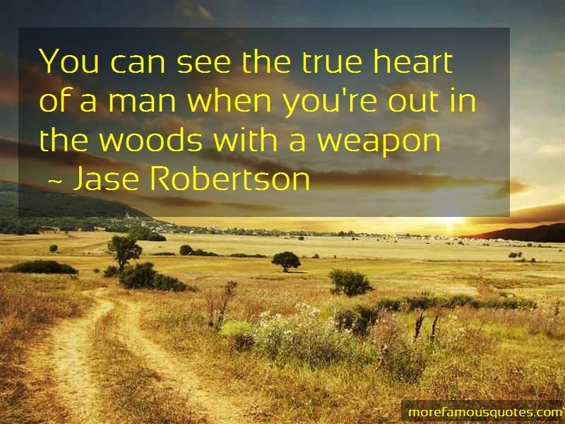 Jase Robertson Quotes: You Can See The True Heart Of A Man When