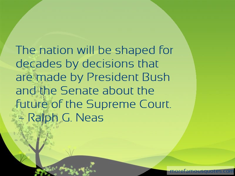 Ralph G. Neas Quotes: The Nation Will Be Shaped For Decades By