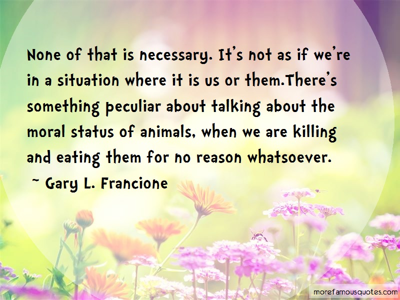 Gary L. Francione Quotes: None of that is necessary its not as if