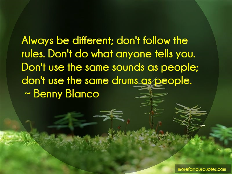 Benny Blanco Quotes: Always Be Different Dont Follow The