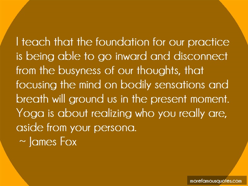 James Fox Quotes: I Teach That The Foundation For Our