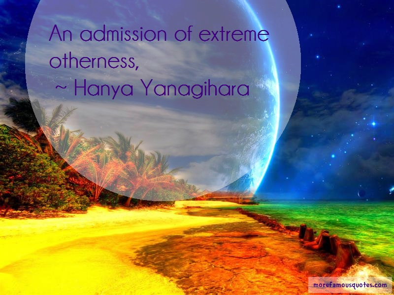 Hanya Yanagihara Quotes: An admission of extreme otherness