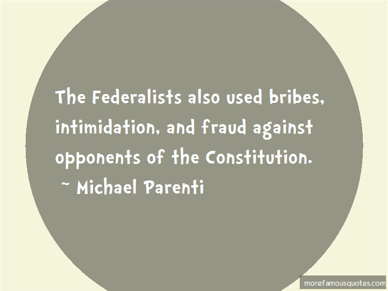 Michael Parenti Quotes: The federalists also used bribes