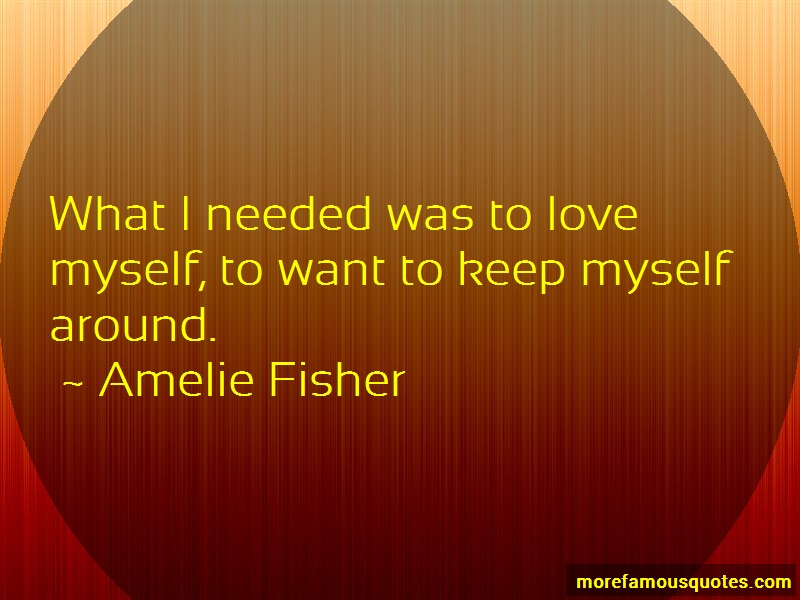 Amelie Fisher Quotes: What i needed was to love myself to want