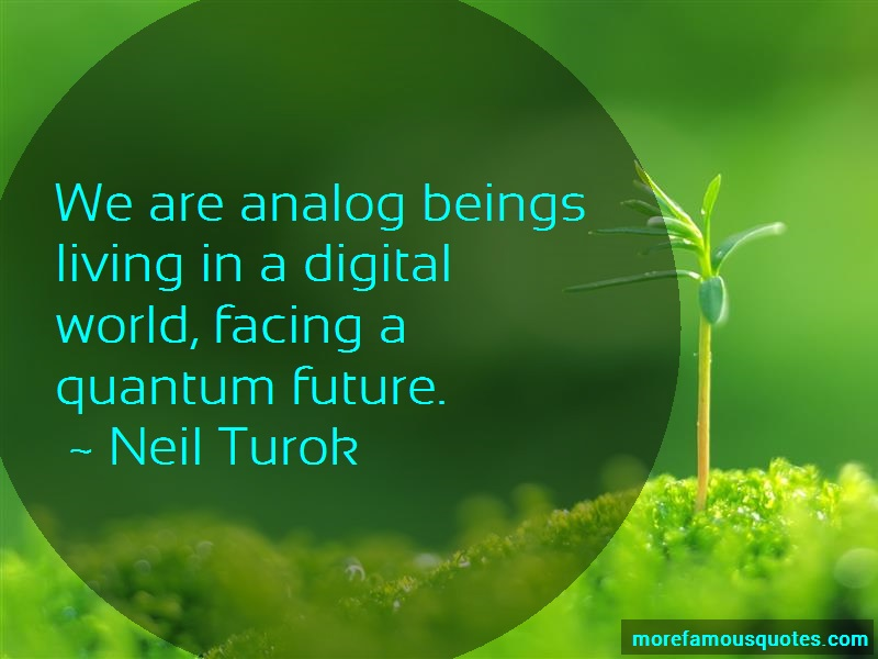 Neil Turok Quotes: We are analog beings living in a digital