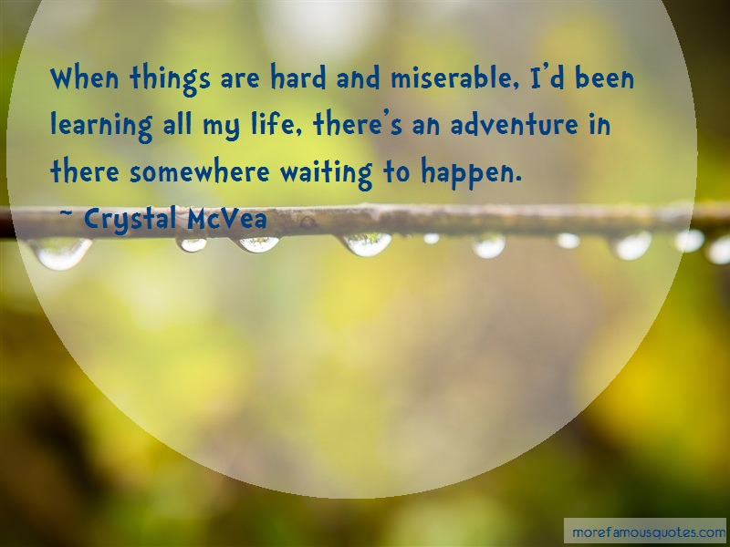 Crystal McVea Quotes: When things are hard and miserable id