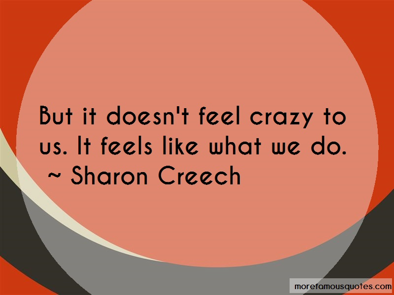 Sharon Creech Quotes: But It Doesnt Feel Crazy To Us It Feels