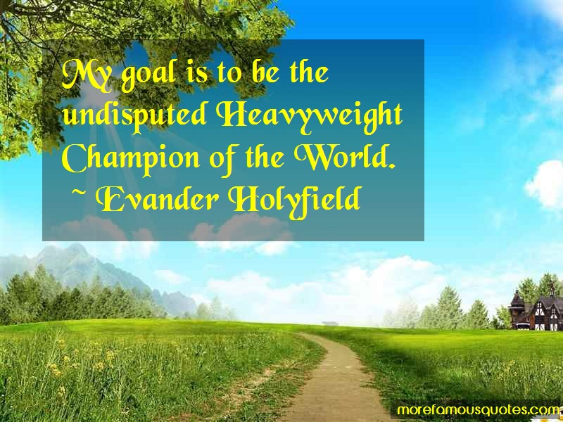 Evander Holyfield Quotes: My goal is to be the undisputed