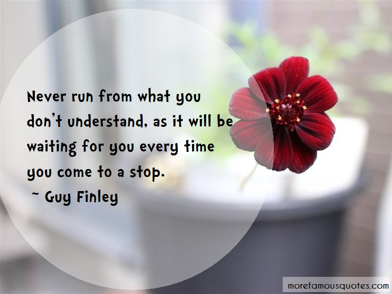 Guy Finley Quotes: Never run from what you dont understand