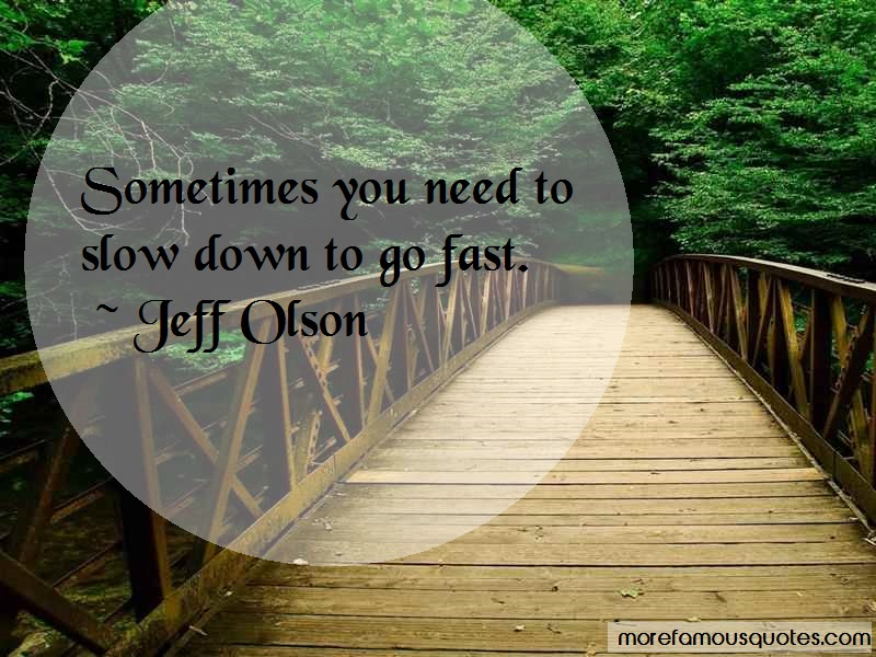Jeff Olson Quotes: Sometimes you need to slow down to go