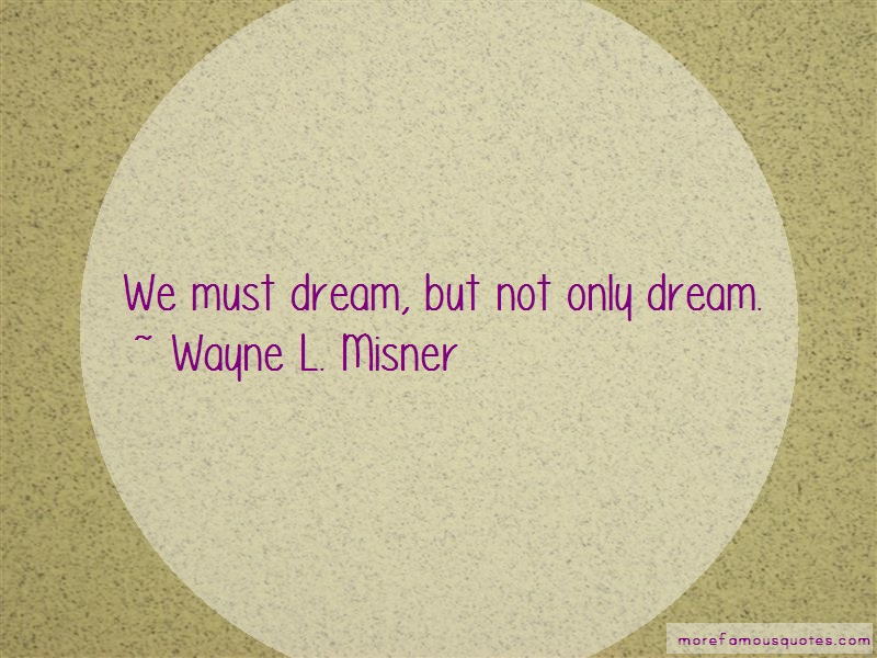 Wayne L. Misner Quotes: We must dream but not only dream