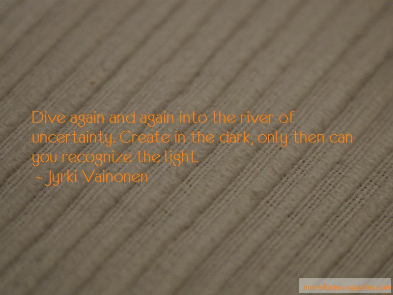 Jyrki Vainonen Quotes: Dive again and again into the river of