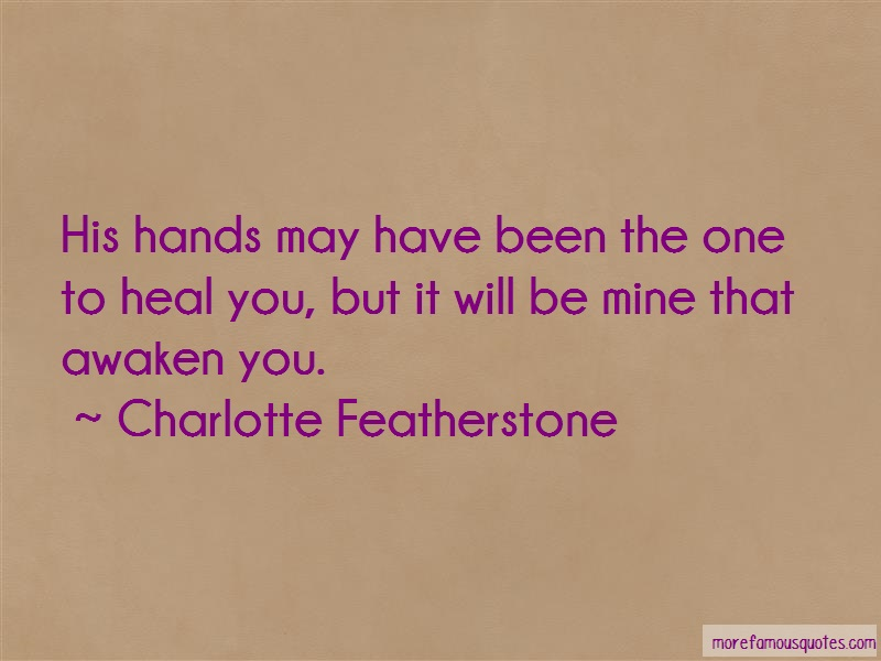 Charlotte Featherstone Quotes: His hands may have been the one to heal