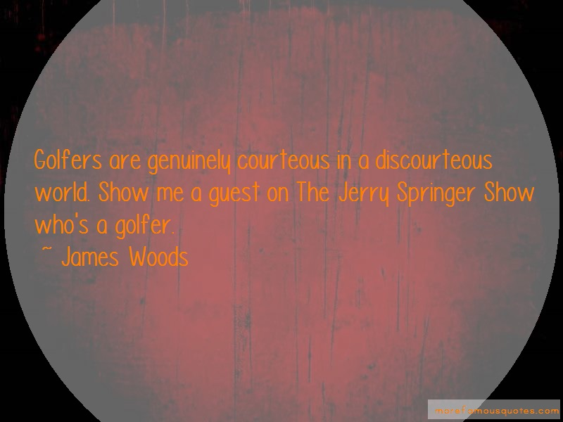 James Woods Quotes: Golfers are genuinely courteous in a