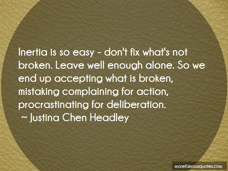 Justina Chen Headley Quotes: Inertia is so easy dont fix whats not