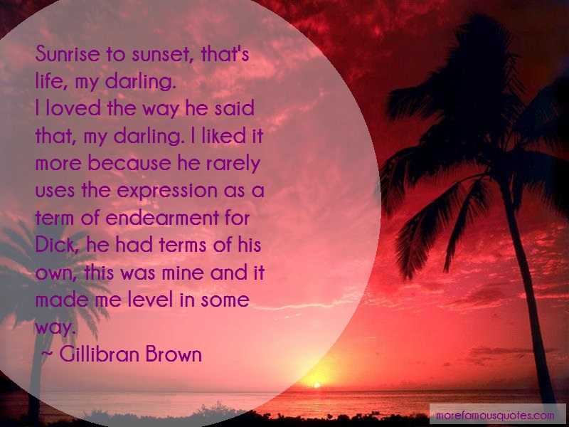 Gillibran Brown Quotes: Sunrise to sunset thats life my darling