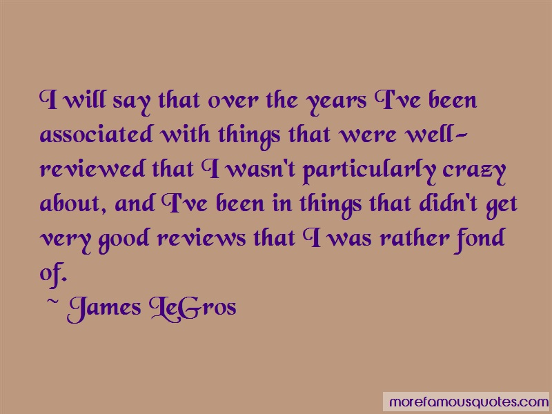 James LeGros Quotes: I Will Say That Over The Years Ive Been
