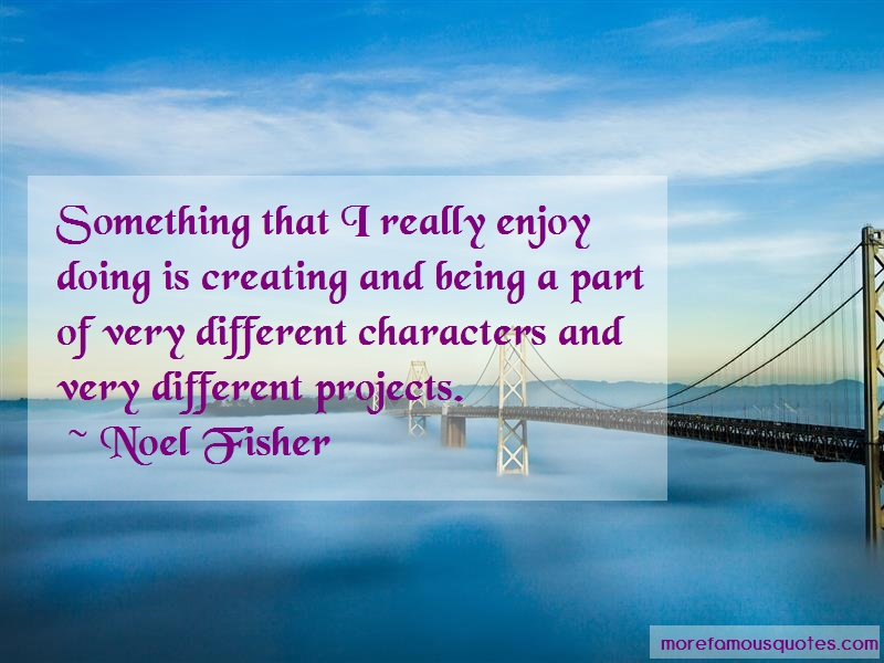 Noel Fisher Quotes: Something that i really enjoy doing is