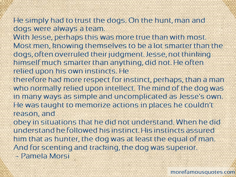 Pamela Morsi Quotes: He simply had to trust the dogs on the