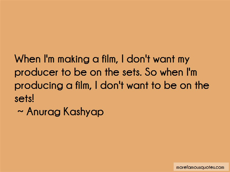 Anurag Kashyap Quotes: When im making a film i dont want my