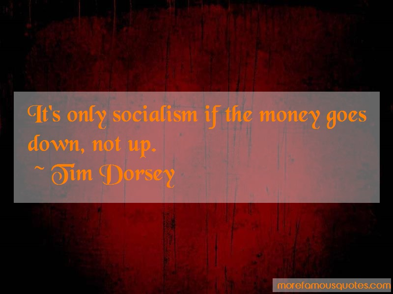 Tim Dorsey Quotes: Its Only Socialism If The Money Goes