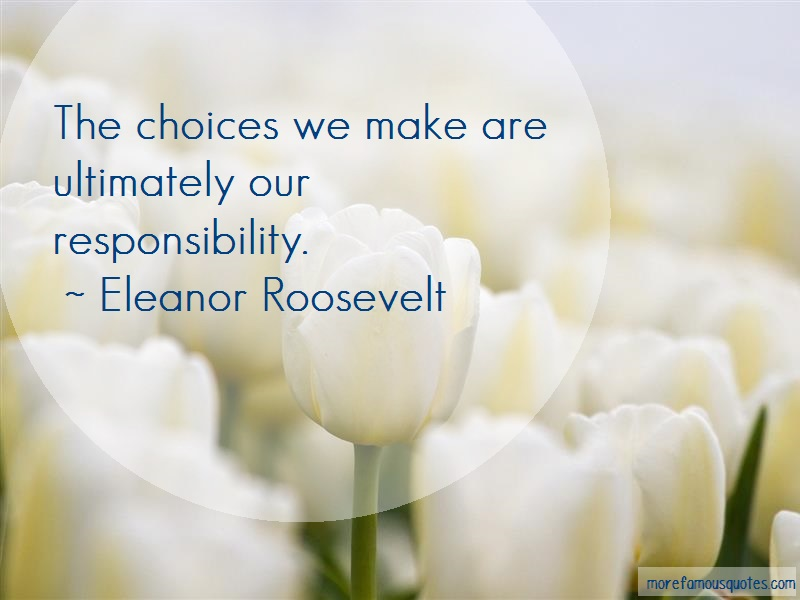 Eleanor Roosevelt Quotes: The choices we make are ultimately our