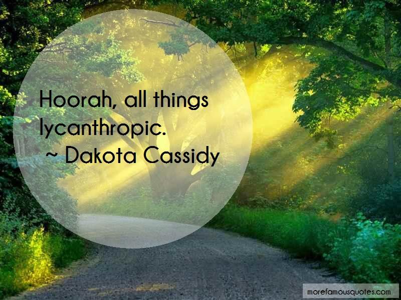 Dakota Cassidy Quotes: Hoorah all things lycanthropic