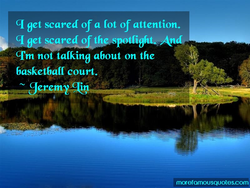 Jeremy Lin Quotes: I get scared of a lot of attention i get