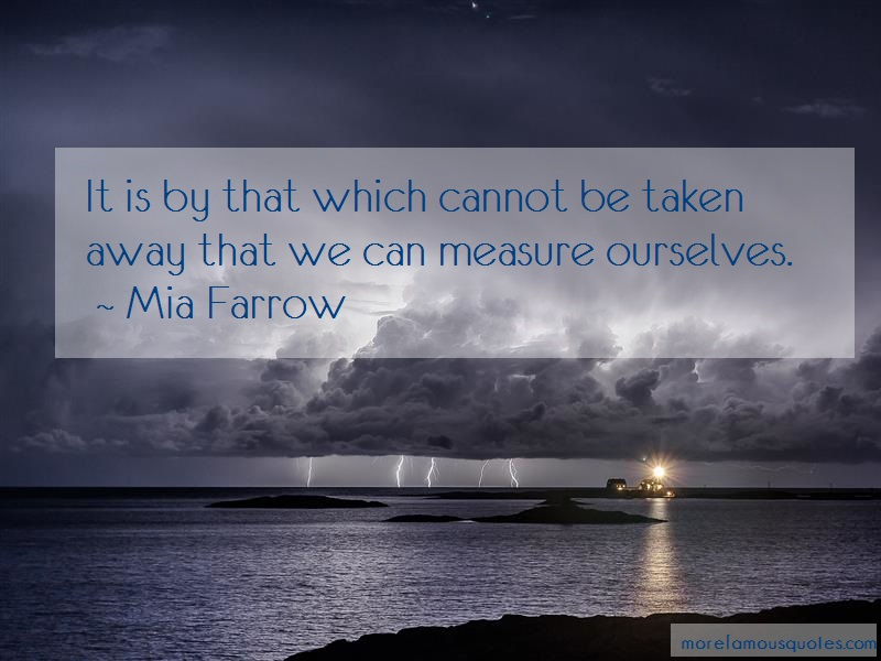 Mia Farrow Quotes: It is by that which cannot be taken away