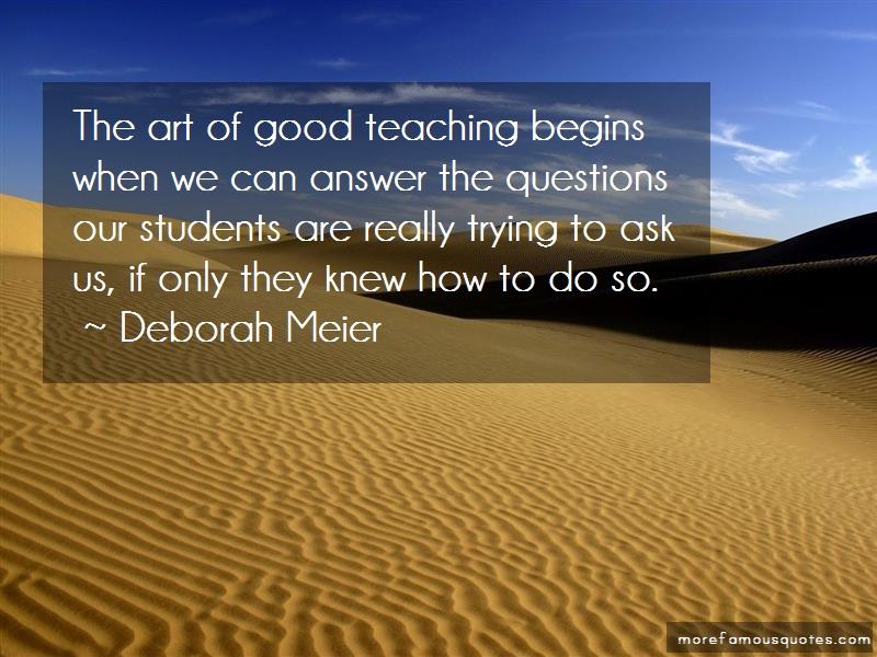 Deborah Meier Quotes: The art of good teaching begins when we