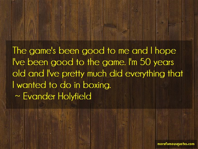 Evander Holyfield Quotes: The games been good to me and i hope ive