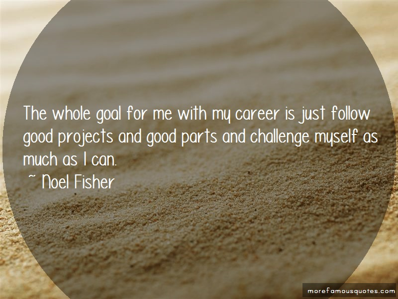 Noel Fisher Quotes: The whole goal for me with my career is