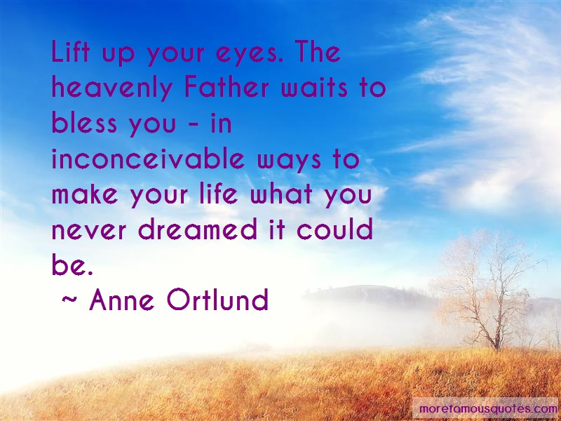 Anne Ortlund Quotes: Lift up your eyes the heavenly father