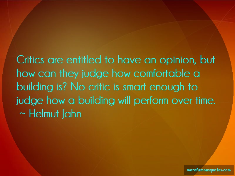 Helmut Jahn Quotes: Critics are entitled to have an opinion