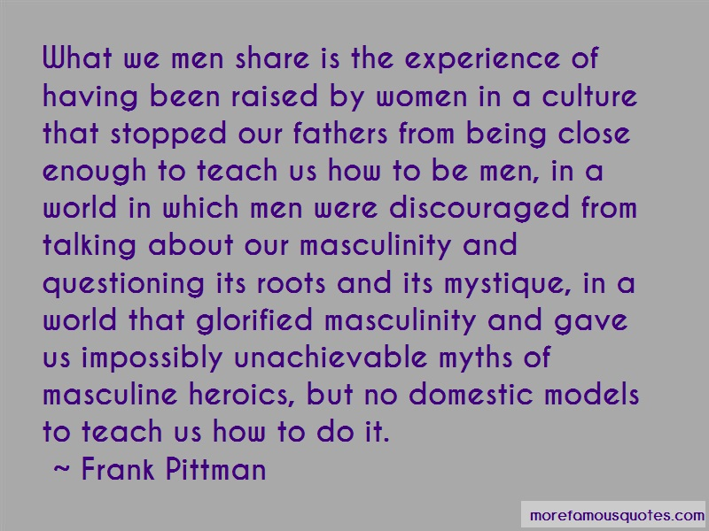 Frank Pittman Quotes: What we men share is the experience of