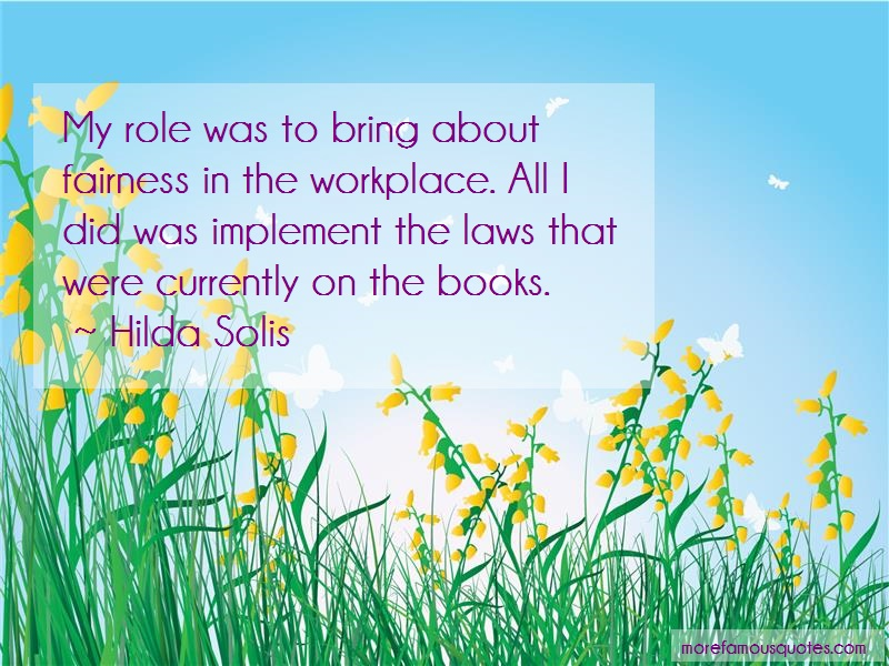 Hilda Solis Quotes: My Role Was To Bring About Fairness In