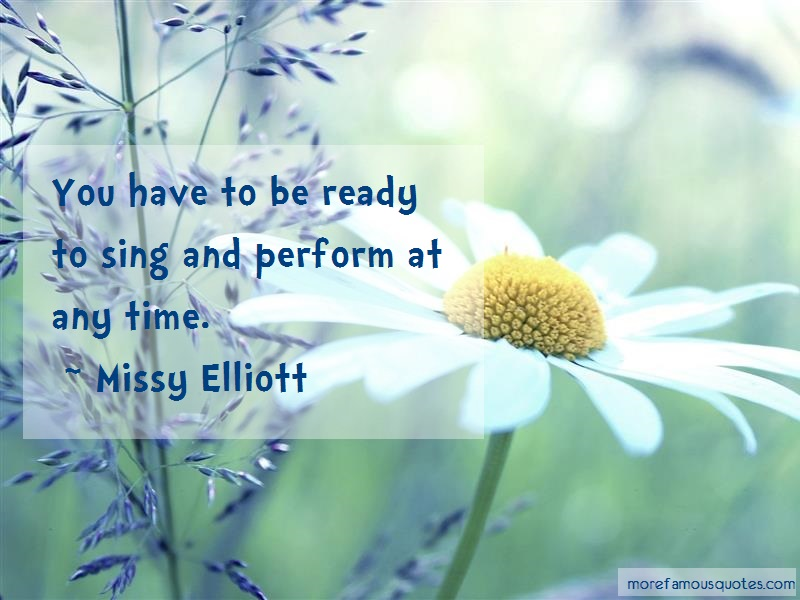 Missy Elliott Quotes: You have to be ready to sing and perform