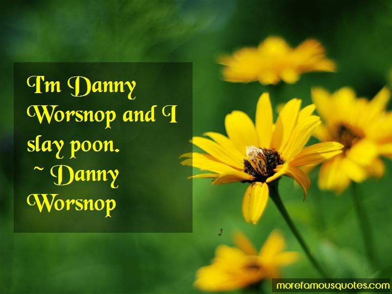 Danny Worsnop Quotes: Im Danny Worsnop And I Slay Poon